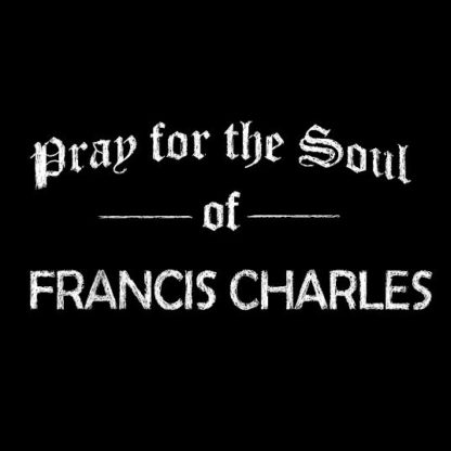 PRAY FOR THE SOUL OF FRANCIS CHARLES